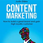 Content Marketing: How to Build a Great Brand and Gain High Loyalty Customer | Justin Gibbs