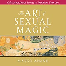 The Art of Sexual Magic: Cultivating Sexual Energy to Transform Your Life (       UNABRIDGED) by Margot Anand Narrated by Margot Anand