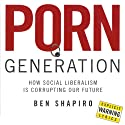 Porn Generation: How Social Liberalism Is Corrupting Our Future Audiobook by Ben Shapiro Narrated by Andrew Bernays