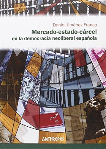Mercado Estado Cárcel En La Democracia Neoliberal Española (Autores, Textos y Temas. Ciencias Sociales)