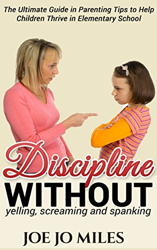 Discipline without yelling, screaming and spanking: The Ultimate Guide