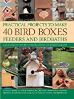 Practical Projects To Make 40 Bird Boxes, Feeders And Birdbaths: Easy-To-Follow Step-By-Step Instructions and 380 Photographs