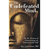 The Undefeated Mind: On the Science of Constructing an Indestructible Self ~ Alex Lickerman MD