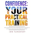 Confidence: Your Practical Training: How to Develop Healthy Self Esteem and Deep Self Confidence to Be Successful and Become True Friends with Yourself Hörbuch von Ian Tuhovsky Gesprochen von: Randy Streu