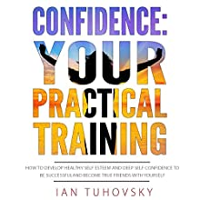 Confidence: Your Practical Training: How to Develop Healthy Self Esteem and Deep Self Confidence to Be Successful and Become True Friends with Yourself | Livre audio Auteur(s) : Ian Tuhovsky Narrateur(s) : Randy Streu