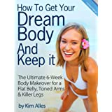 How to Get Your Dream Body And Keep it - The 6-Week Body Makeover for a Flat Belly, Toned Arms & Killer Legsby Kim  Alles