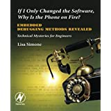 If I Only Changed the Software, Why is the Phone on Fire?: Embedded Debugging Methods Revealed: Technical Mysteries for Engineers ~ Lisa K. Simone