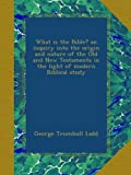 img - for What is the Bible? an inquiry into the origin and nature of the Old and New Testaments in the light of modern Biblical study book / textbook / text book