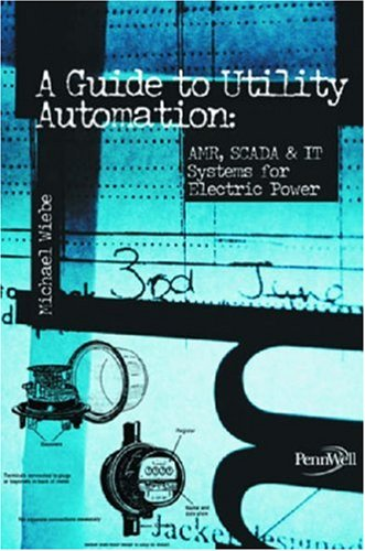 A Guide to Utility Automation: Amr, Scada, and It Systems for Electric Power