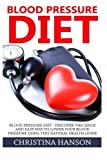 Blood Pressure: Blood Pressure Diet - Discover The Quick And Easy Way To Lower Your Blood Pressure Using This Natural Health Guide (Natural Remedies, Blood Pressure, Natural Health Guide)