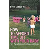 How to Afford Time Off with your Baby: 101 Ways to Ease the Financial Strainby Becky Goddard-Hill