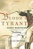 "Logan Beirne, ""Blood of Tyrants: George Washington & the Forging of the Presidency"" (Encounter Books, 2013)"