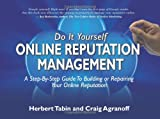 Do It Yourself Online Reputation Management: A Step-By-Step Guide To Building Or Repairing Your Online Reputation