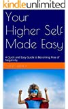 Your Higher Self Made Easy: A Quick and Easy Guide to Becoming Free of Negativity (Transform Your Thinking Book 1)