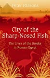 The City of the Sharp-Nosed Fish: Greek Lives in Roman Egypt