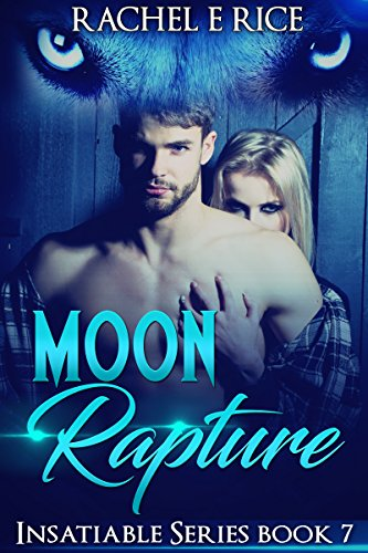 Book: Moon Rapture - Insatiable Series Book 7 (Insatiable - The Lone Werewolf) by Rachel E. Rice