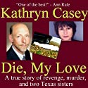 Die, My Love: A True Story of Revenge, Murder, and Two Texas Sisters (       UNABRIDGED) by Kathryn Casey Narrated by Moe Rock
