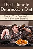 The Ultimate Depression Diet: How to Cure Depression with Diet and Exercise (Paleo Diet, Crossfit Diet, Anxiety)