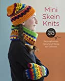 Mini Skein Knits: 25 Knitting Patterns Using Small Skeins and Leftovers