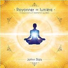 Rayonner de lumière : Enseignements et méditations guidées | Livre audio Auteur(s) : JoAnn Blais Narrateur(s) : JoAnn Blais