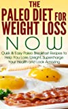 The Paleo Diet for Weight Loss NOW: Quick & Easy Paleo Breakfast Recipes to Help You Lose Weight, Supercharge Your Health and Look Amazing (top paleo recipes, ... paleo smoothies, paleo cookbook, paleo diet)