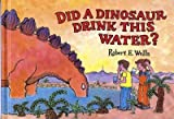 img - for DID A DINOSAUR DRINK THIS WATER? by Wells, Robert E. ( Author ) on Jan-01-2006[ Hardcover ] book / textbook / text book