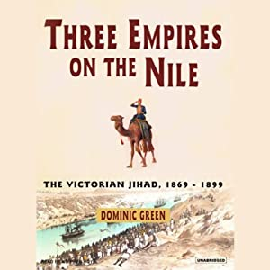 Three Empires on the Nile: The Victorian Jihad, 1869-1899 | [Dominic Green]