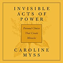 Invisible Acts of Power: Personal Choices That Create Miracles  by Caroline Myss Narrated by Caroline Myss