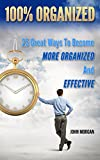 100% Organized: 25 Great Ways to Become More Organized and Effective (How To Be 100% Book 3)