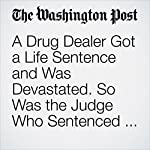 A Drug Dealer Got a Life Sentence and Was Devastated. So Was the Judge Who Sentenced Him. | Justin Wm. Moyer