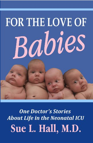 For the Love of Babies: One Doctor's Stories About Life in the Neonatal ICU