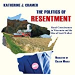 The Politics of Resentment: Rural Consciousness in Wisconsin and the Rise of Scott Walker | Katherine J. Cramer