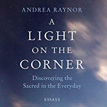 A Light on the Corner: Discovering the Sacred in the Everyday Audiobook by Andrea Raynor Narrated by Andrea Raynor
