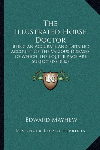 The Illustrated Horse Doctor: Being an Accurate and Detailed Account of the Various Diseases to Which the Equine Race Are Subjected (1880)