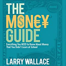 The Money Guide: Everything You Need to Know About Money That You Didn't Learn at School! Audiobook by Larry Wallace Narrated by Chris Abernathy