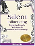 Influence : Silent Influencing - Employing Powerful Techniques for Influence and Leadership (Leadership Influence Project and Team Book 3)
