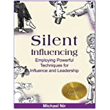 Success: Silent Influencing - Employing Powerful Techniques for Influence and Leadership (Influence)(The Leadership Series) ~ Michael Nir
