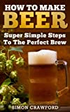 img - for How To Make Beer: Super Simple Steps To The Perfect Brew book / textbook / text book