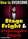How to Overcome Stage Fright and Performance Anxiety: A Guide to Staying Calm and Focused Under Pressure  ~  For Musicians, Actors, and Other Performers