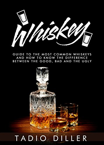 Whiskey: A Guide to the Most Common Whiskeys, and How to Know the Difference between the Good, Bad and the Ugly (Worlds Most Loved Drinks Book 8) by Tadio Diller