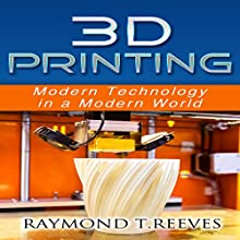 3D Printing: Modern Technology in a Modern World (       UNABRIDGED) by Raymond T Reeves Narrated by Jay Prichard