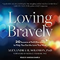 Loving Bravely: 20 Lessons of Self-Discovery to Help You Get the Love You Want Audiobook by Alexandra H. Solomon Narrated by Vanessa Daniels