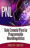 PNL - Gu�a esencial para la Programaci�n Neurolingu�stica: PNL - La ciencia del �xito. Aumente su autoconfianza, mejore su comunicaci�n, enfrente desaf�os y logre el �xito