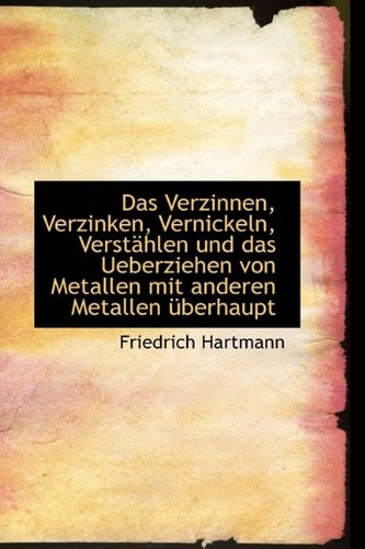 Das Verzinnen, Verzinken, Vernickeln, Verst Hlen Und Das Ueberziehen Von Metallen Mit Anderen Metall