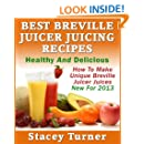 Best Breville Juicer Juicing Recipes: Healthy And Delicious: How To Make Unique Breville Juicer Juices New For 2013