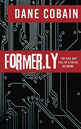 Former.ly: The Rise and Fall of a Social Network by Dane Cobain