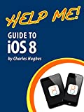 Help Me! Guide to iOS 8: Step-by-Step User Guide for Apples Eighth Generation OS on the iPhone, iPad, and iPod Touch