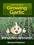 Organic Gardening's Growing Garlic: Grow your very own favorite garlic outside or indoors (Black Gold Organic Gardening Book 3)