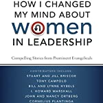 How I Changed My Mind about Women in Leadership: Compelling Stories from Prominent Evangelicals | Stuart Briscoe,Jill Briscoe,Tony Compolo,Bill Hybels,Lynne Hybels,I. Howard Marshall,John Ortberg,Nancy Ortberg,Cornelius Plantinga