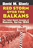 Red Storm Over the Balkans: The Failed Soviet Invasion of Romania, Spring 1944 (Modern War Studies) (0700614656) by Glantz, David M.